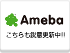 Ameba こちらも鋭意更新中!!