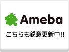Ameba こちらも鋭意更新中!!